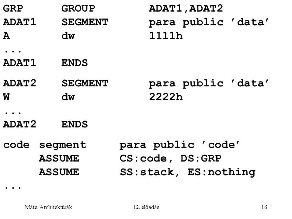 Máté: Architektúrák12. előadás16 GRPGROUPADAT1,ADAT2 ADAT1SEGMENTpara public 'data' Adw1111h... ADAT1ENDS ADAT2SEGMENTpara public 'data' Wdw2222h... A