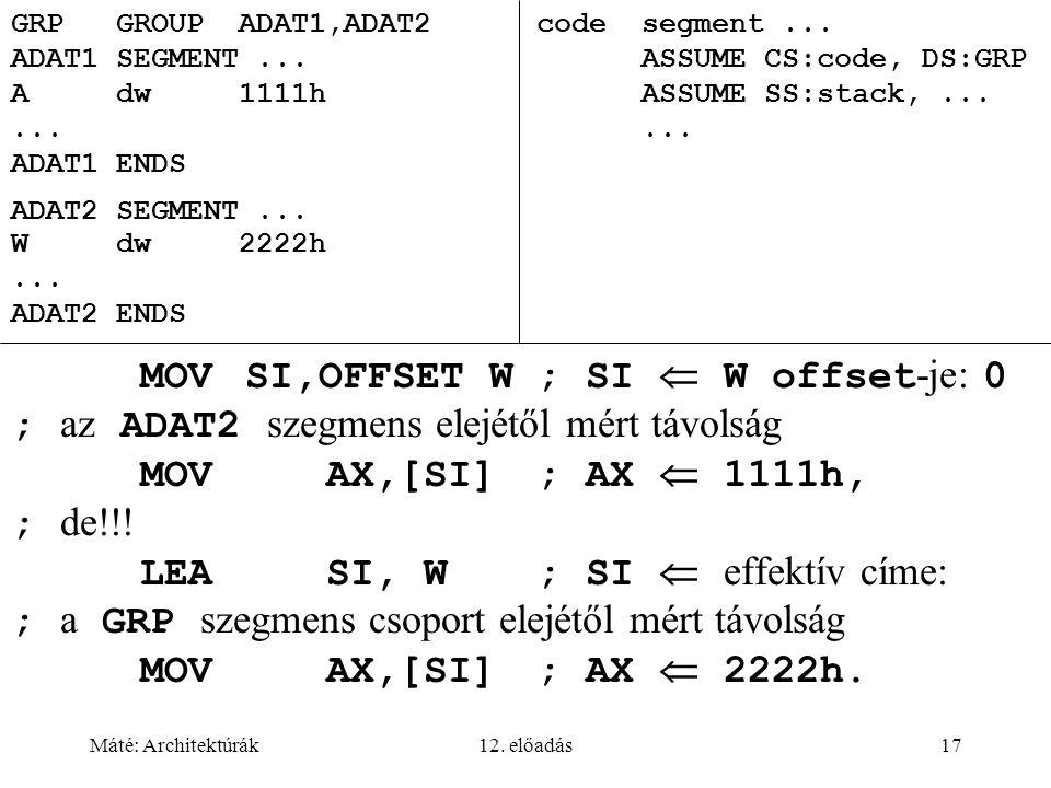 Máté: Architektúrák12. előadás17 GRPGROUP ADAT1,ADAT2 codesegment... ADAT1SEGMENT... ASSUME CS:code, DS:GRP Adw 1111hASSUME SS:stack,...... ADAT1ENDS