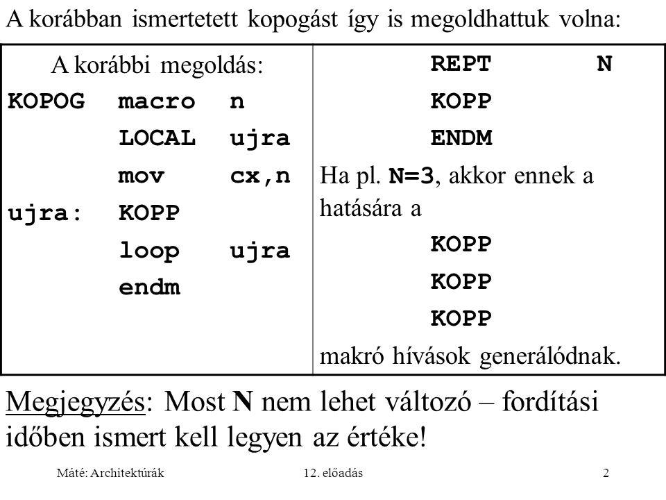 Máté: Architektúrák12. előadás2 A korábbi megoldás: KOPOGmacro n LOCAL ujra movcx,n ujra:KOPP loopujra endm REPTN KOPP ENDM Ha pl. N=3, akkor ennek a