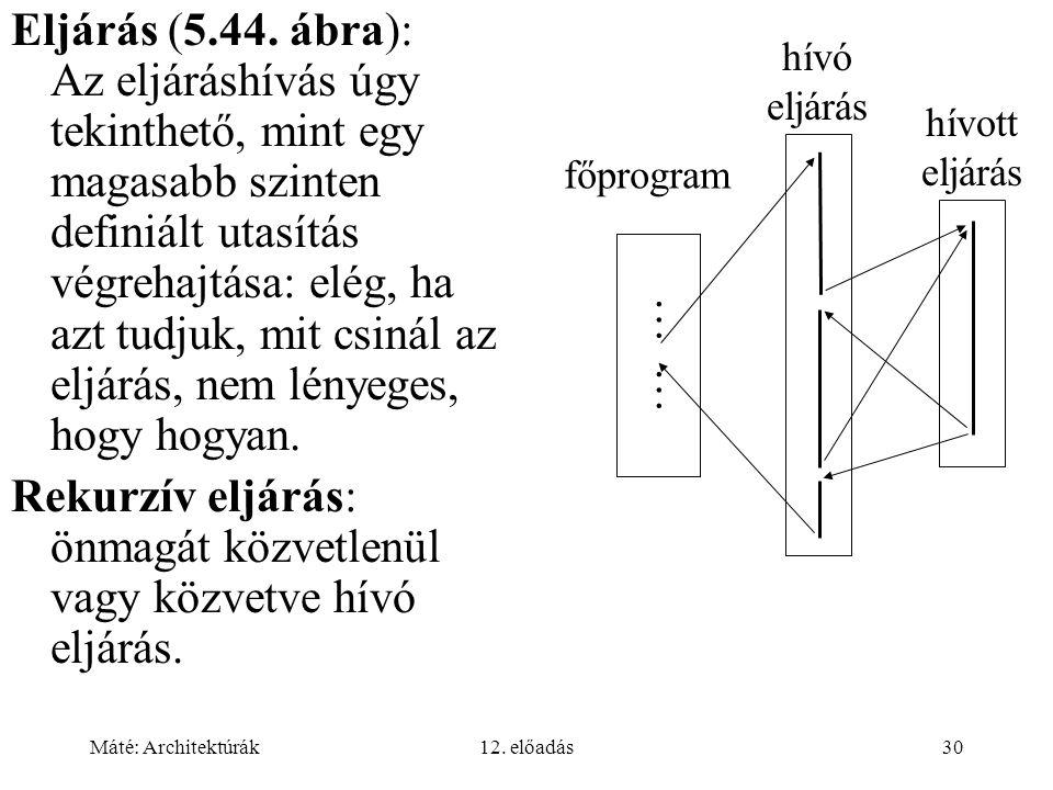 Máté: Architektúrák12. előadás30 Eljárás (5.44. ábra): Az eljáráshívás úgy tekinthető, mint egy magasabb szinten definiált utasítás végrehajtása: elég