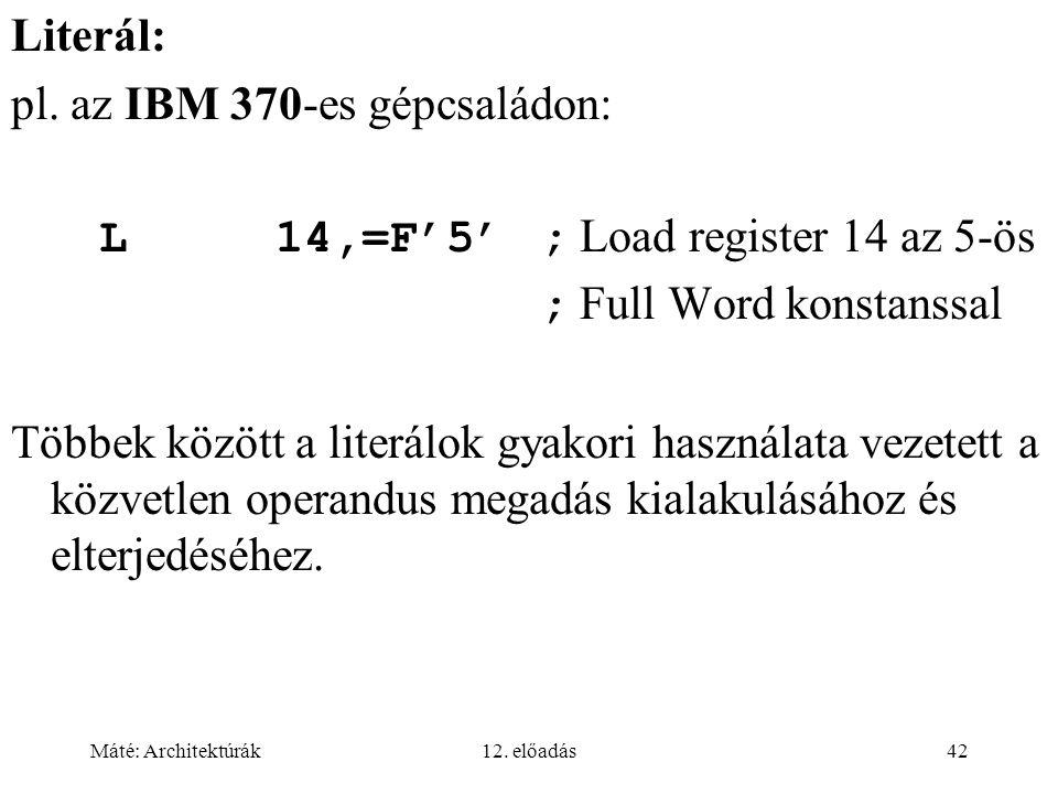 Máté: Architektúrák12. előadás42 Literál: pl. az IBM 370-es gépcsaládon: L14,=F'5'; Load register 14 az 5-ös ; Full Word konstanssal Többek között a l