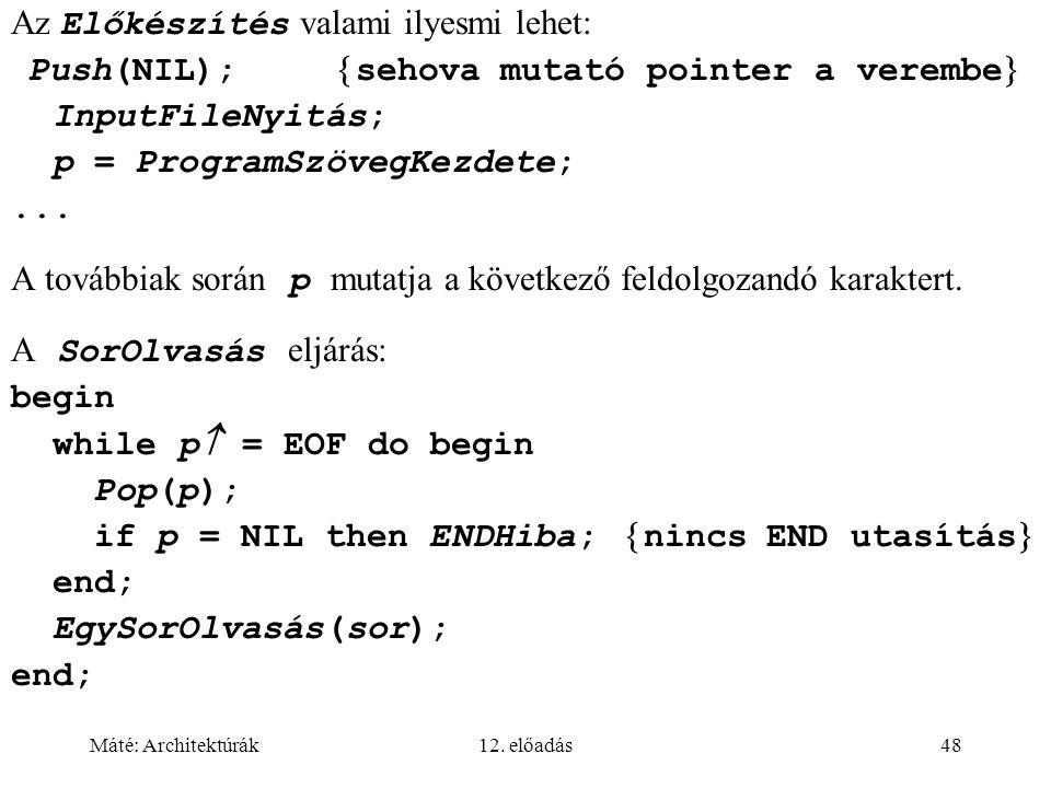 Máté: Architektúrák12. előadás48 Az Előkészítés valami ilyesmi lehet: Push(NIL);  sehova mutató pointer a verembe  InputFileNyitás; p = ProgramSzöve