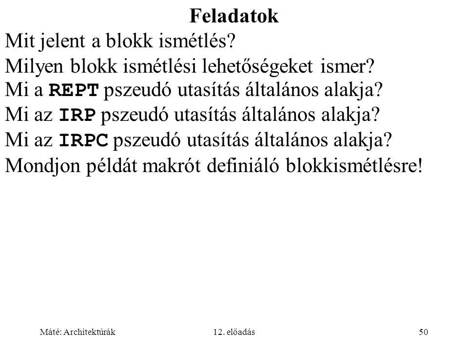 Máté: Architektúrák12. előadás50 Feladatok Mit jelent a blokk ismétlés? Milyen blokk ismétlési lehetőségeket ismer? Mi a REPT pszeudó utasítás általán