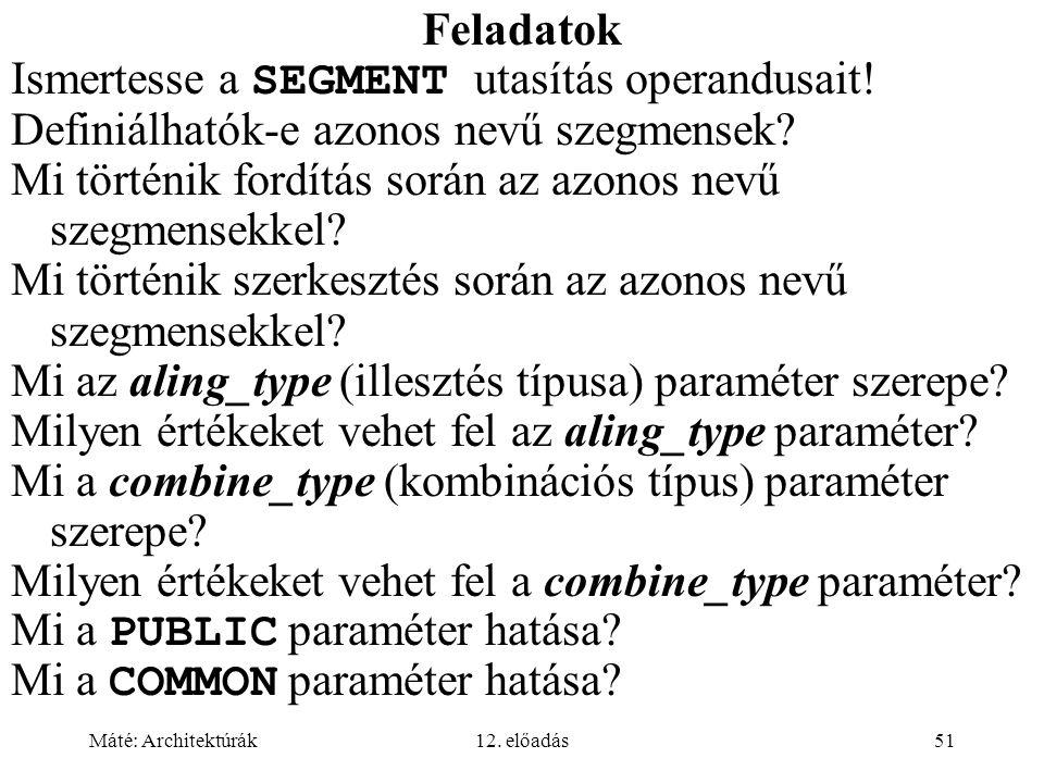Máté: Architektúrák12. előadás51 Feladatok Ismertesse a SEGMENT utasítás operandusait! Definiálhatók-e azonos nevű szegmensek? Mi történik fordítás so