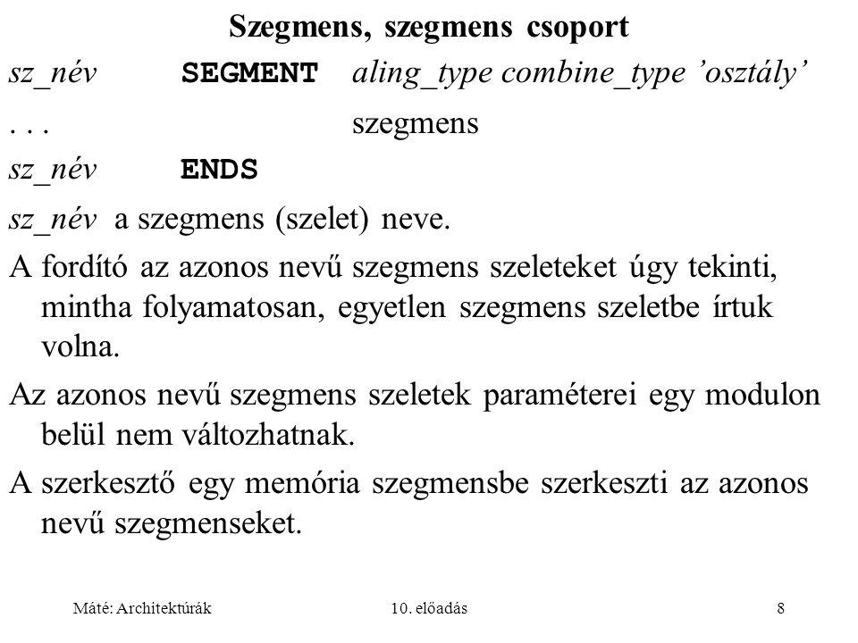 Máté: Architektúrák10. előadás8 Szegmens, szegmens csoport sz_név SEGMENT aling_type combine_type 'osztály'... szegmens sz_név ENDS sz_név a szegmens