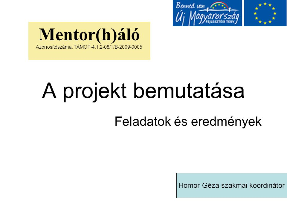 A projekt bemutatása Feladatok és eredmények Mentor(h)áló Azonosítószáma: TÁMOP-4.1.2-08/1/B-2009-0005 Homor Géza szakmai koordinátor