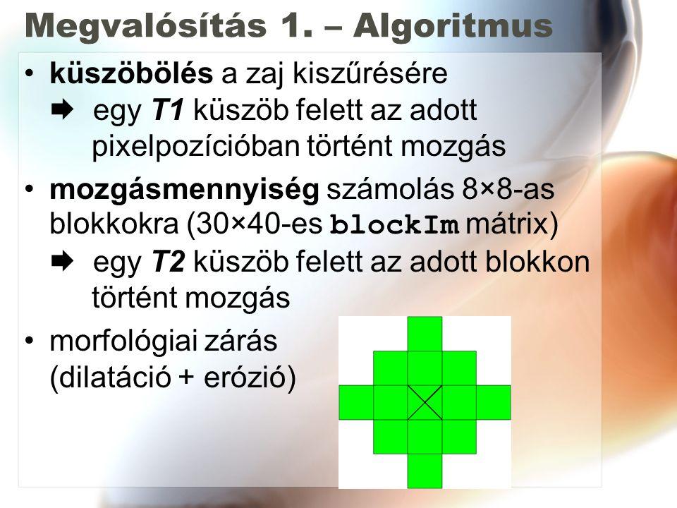 Megvalósítás 1. – Algoritmus küszöbölés a zaj kiszűrésére  egy T1 küszöb felett az adott pixelpozícióban történt mozgás mozgásmennyiség számolás 8×8-