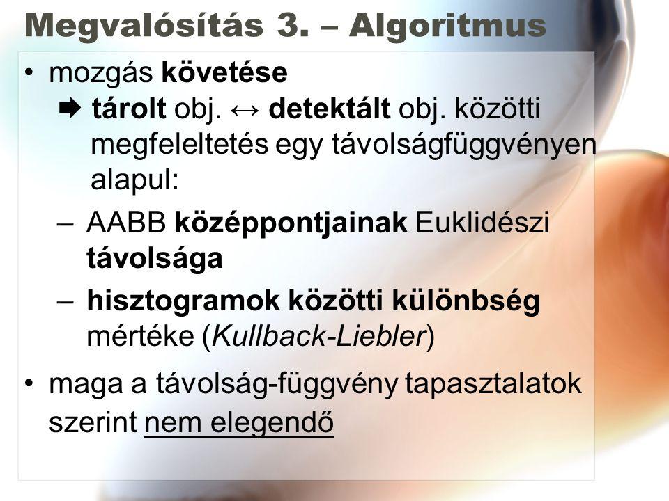 Megvalósítás 3. – Algoritmus mozgás követése  tárolt obj. ↔ detektált obj. közötti megfeleltetés egy távolságfüggvényen alapul: – AABB középpontjaina