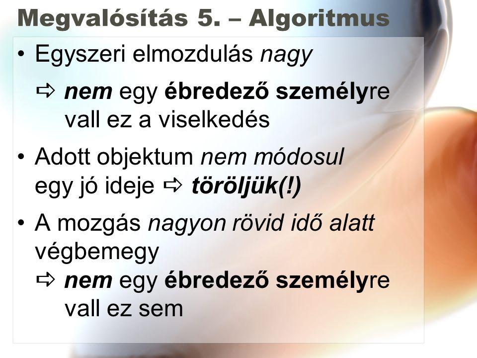 Megvalósítás 5. – Algoritmus Egyszeri elmozdulás nagy  nem egy ébredező személyre vall ez a viselkedés Adott objektum nem módosul egy jó ideje  törö