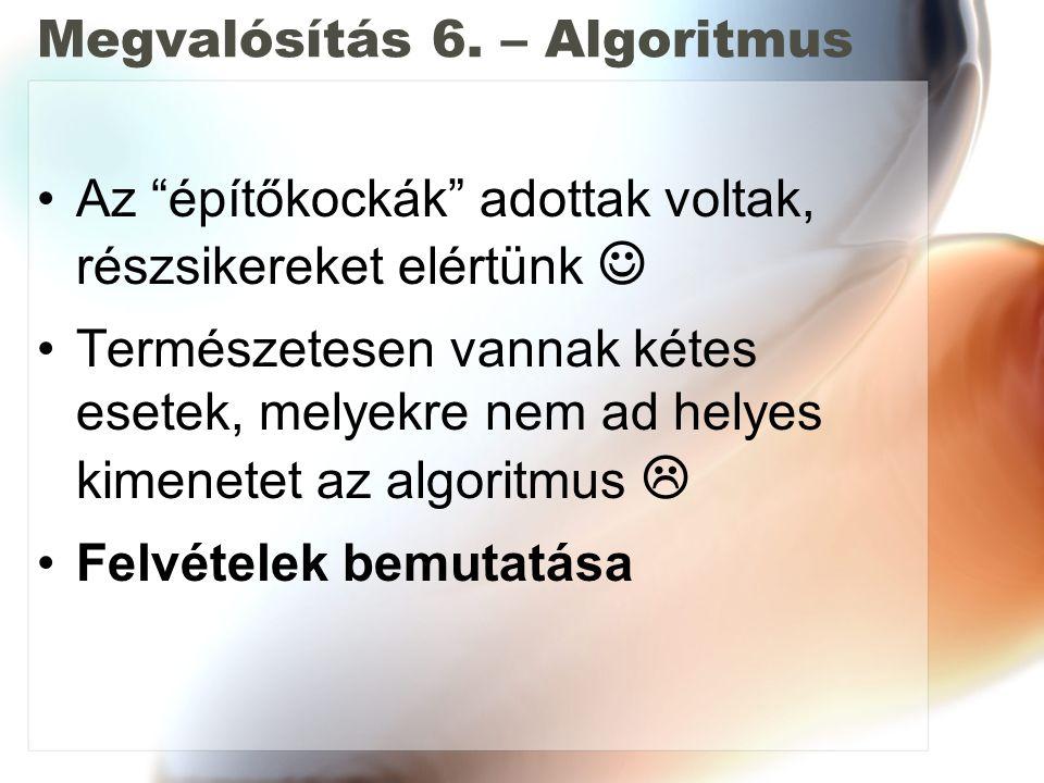 """Megvalósítás 6. – Algoritmus Az """"építőkockák"""" adottak voltak, részsikereket elértünk Természetesen vannak kétes esetek, melyekre nem ad helyes kimenet"""