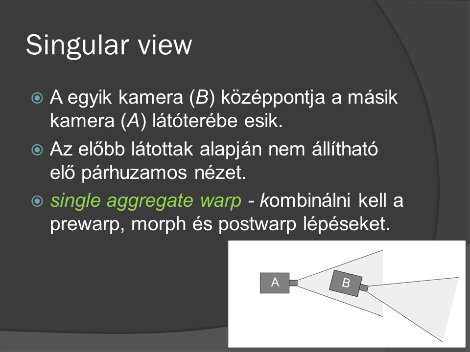 Singular view  A egyik kamera (B) középpontja a másik kamera (A) látóterébe esik.  Az előbb látottak alapján nem állítható elő párhuzamos nézet.  s