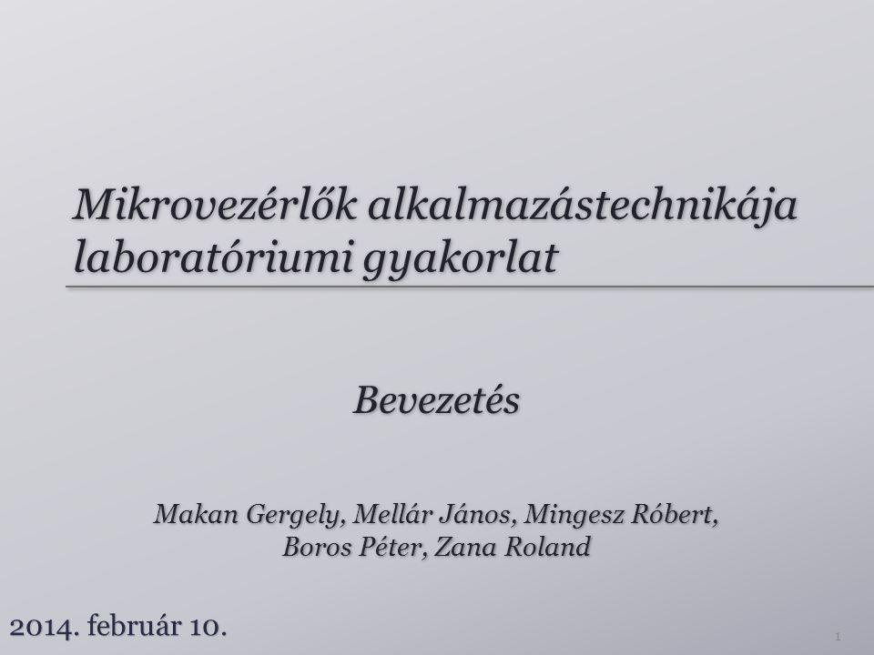 Mikrovezérlők alkalmazástechnikája laboratóriumi gyakorlat Bevezetés Makan Gergely, Mellár János, Mingesz Róbert, Boros Péter, Zana Roland Makan Gerge