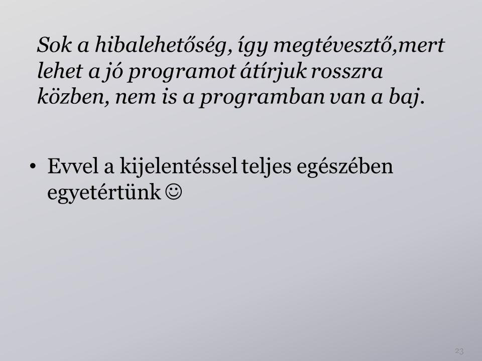 23 Evvel a kijelentéssel teljes egészében egyetértünk Sok a hibalehetőség, így megtévesztő,mert lehet a jó programot átírjuk rosszra közben, nem is a