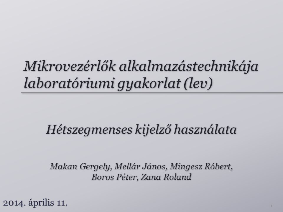 Mikrovezérlők alkalmazástechnikája laboratóriumi gyakorlat (lev) Hétszegmenses kijelző használata Makan Gergely, Mellár János, Mingesz Róbert, Boros Péter, Zana Roland Makan Gergely, Mellár János, Mingesz Róbert, Boros Péter, Zana Roland 2014.
