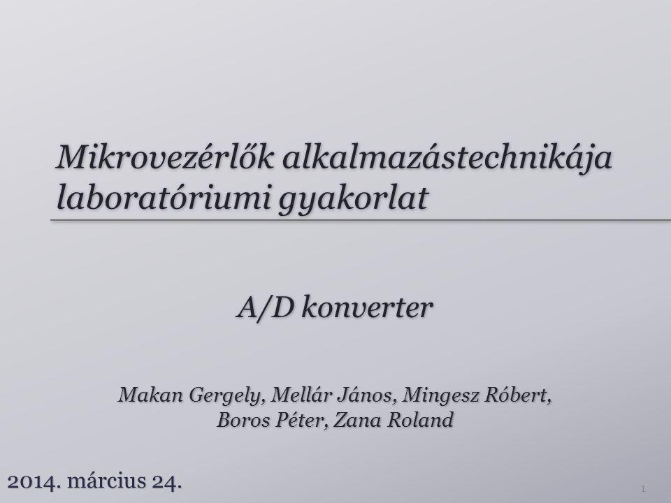 Mikrovezérlők alkalmazástechnikája laboratóriumi gyakorlat A/D konverter Makan Gergely, Mellár János, Mingesz Róbert, Boros Péter, Zana Roland Makan G