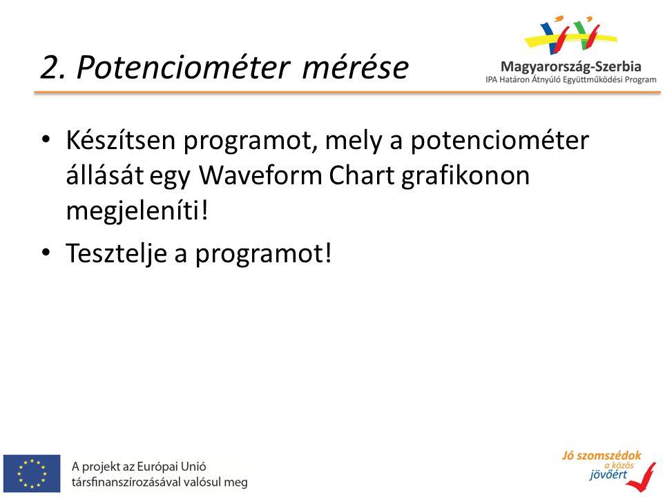 2. Potenciométer mérése Készítsen programot, mely a potenciométer állását egy Waveform Chart grafikonon megjeleníti! Tesztelje a programot!