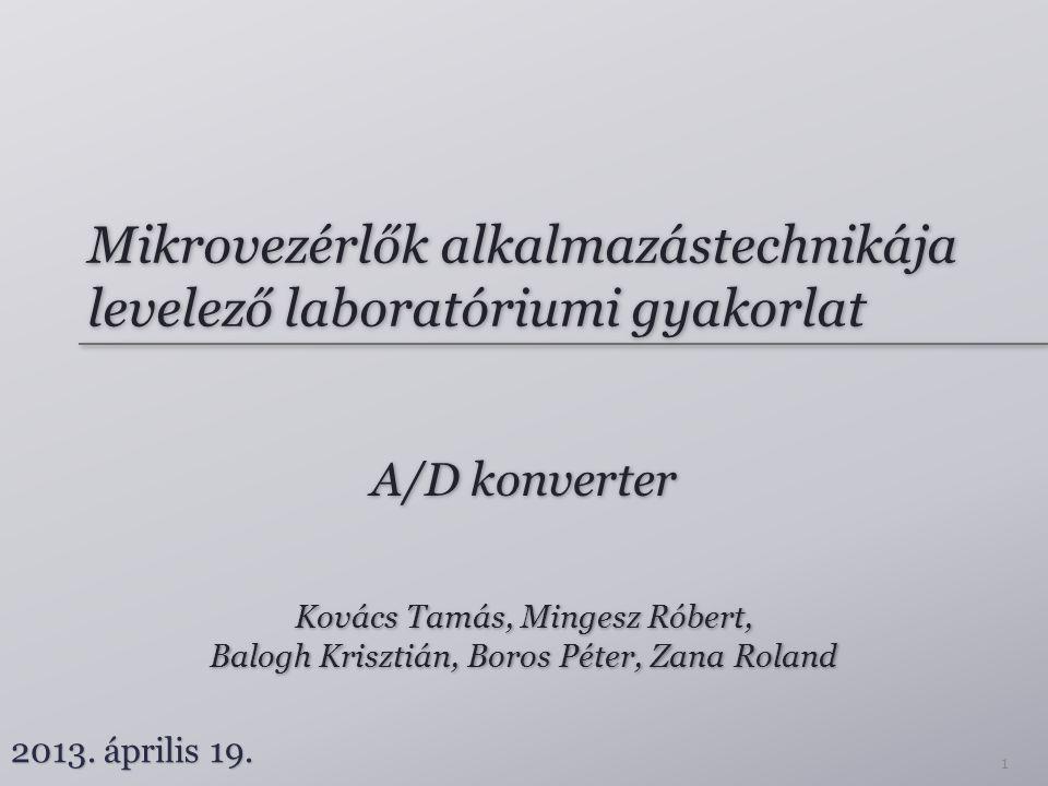 Mikrovezérlők alkalmazástechnikája levelező laboratóriumi gyakorlat A/D konverter Kovács Tamás, Mingesz Róbert, Balogh Krisztián, Boros Péter, Zana Roland Kovács Tamás, Mingesz Róbert, Balogh Krisztián, Boros Péter, Zana Roland 2013.