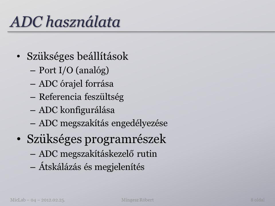 ADC használata Szükséges beállítások – Port I/O (analóg) – ADC órajel forrása – Referencia feszültség – ADC konfigurálása – ADC megszakítás engedélyezése Szükséges programrészek – ADC megszakításkezelő rutin – Átskálázás és megjelenítés Mingesz RóbertMicLab – 04 – 2012.02.25.8 oldal