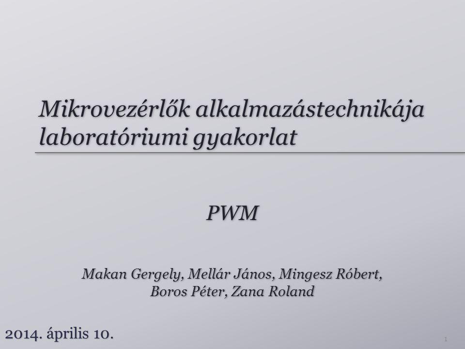 Mikrovezérlők alkalmazástechnikája laboratóriumi gyakorlat PWM Makan Gergely, Mellár János, Mingesz Róbert, Boros Péter, Zana Roland Makan Gergely, Mellár János, Mingesz Róbert, Boros Péter, Zana Roland 2014.