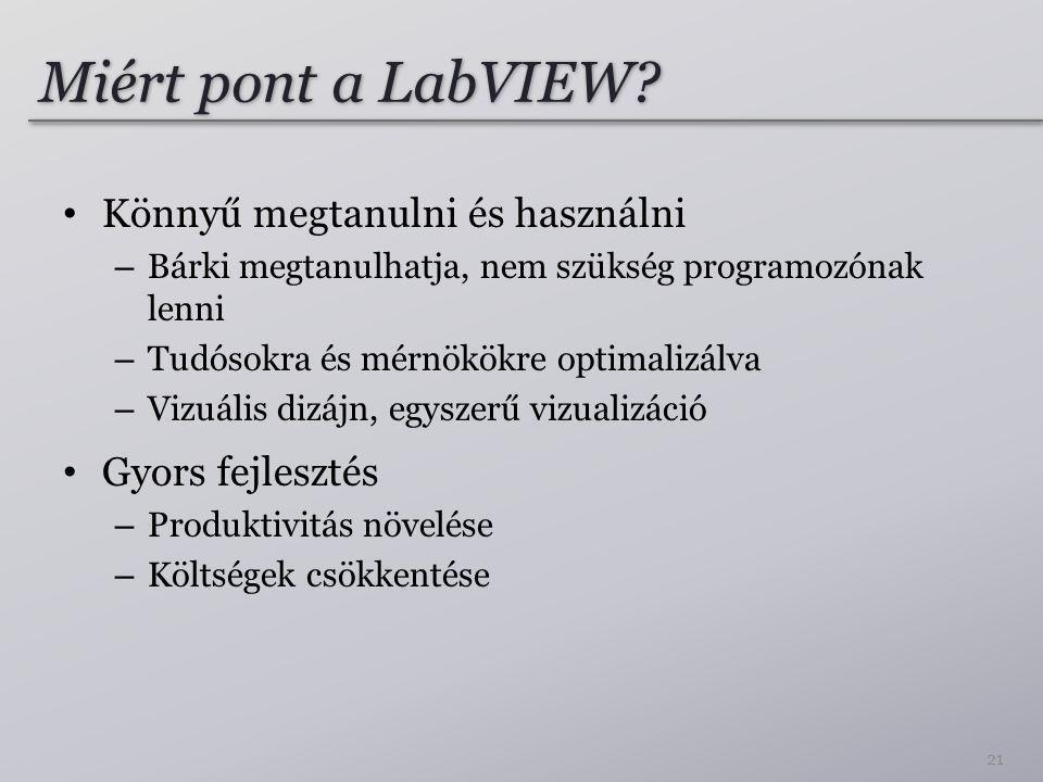 Miért pont a LabVIEW? Könnyű megtanulni és használni – Bárki megtanulhatja, nem szükség programozónak lenni – Tudósokra és mérnökökre optimalizálva –