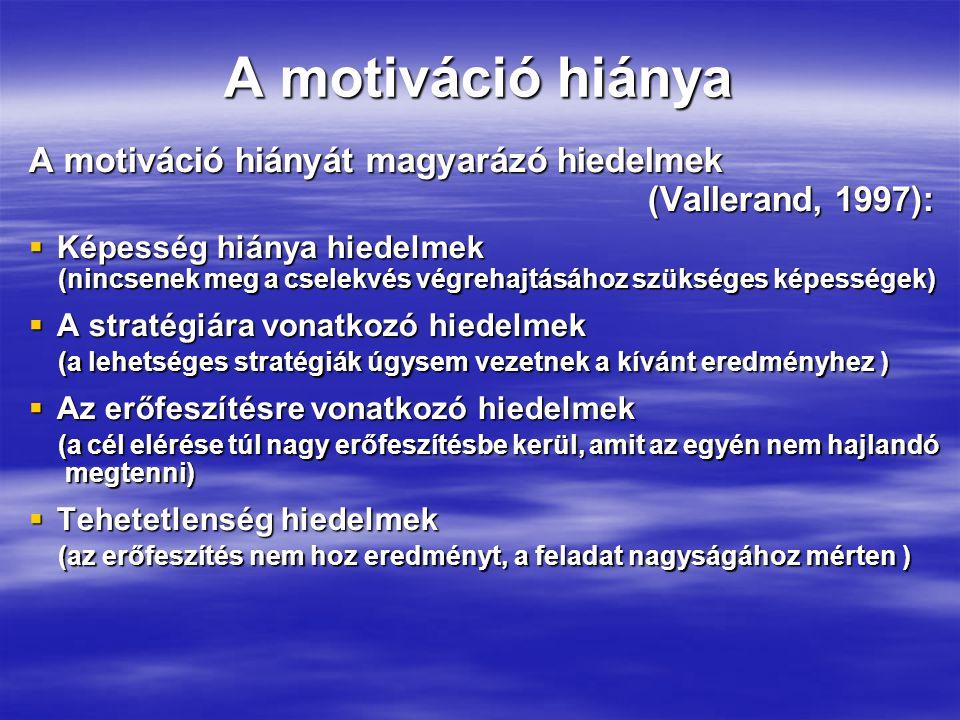 A motiváció hiánya A motiváció hiányát magyarázó hiedelmek (Vallerand, 1997): (Vallerand, 1997):  Képesség hiánya hiedelmek (nincsenek meg a cselekvés végrehajtásához szükséges képességek) (nincsenek meg a cselekvés végrehajtásához szükséges képességek)  A stratégiára vonatkozó hiedelmek (a lehetséges stratégiák úgysem vezetnek a kívánt eredményhez ) (a lehetséges stratégiák úgysem vezetnek a kívánt eredményhez )  Az erőfeszítésre vonatkozó hiedelmek (a cél elérése túl nagy erőfeszítésbe kerül, amit az egyén nem hajlandó (a cél elérése túl nagy erőfeszítésbe kerül, amit az egyén nem hajlandó megtenni) megtenni)  Tehetetlenség hiedelmek (az erőfeszítés nem hoz eredményt, a feladat nagyságához mérten ) (az erőfeszítés nem hoz eredményt, a feladat nagyságához mérten )