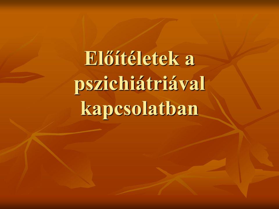 Gyakori mítoszok a betegekkel kapcsolatban A pszichiátriai betegek deviánsok, gyenge akaratúak, erkölcsileg megbízhatatlanok, érzelmileg labilisak, lusták, tudatlanok.