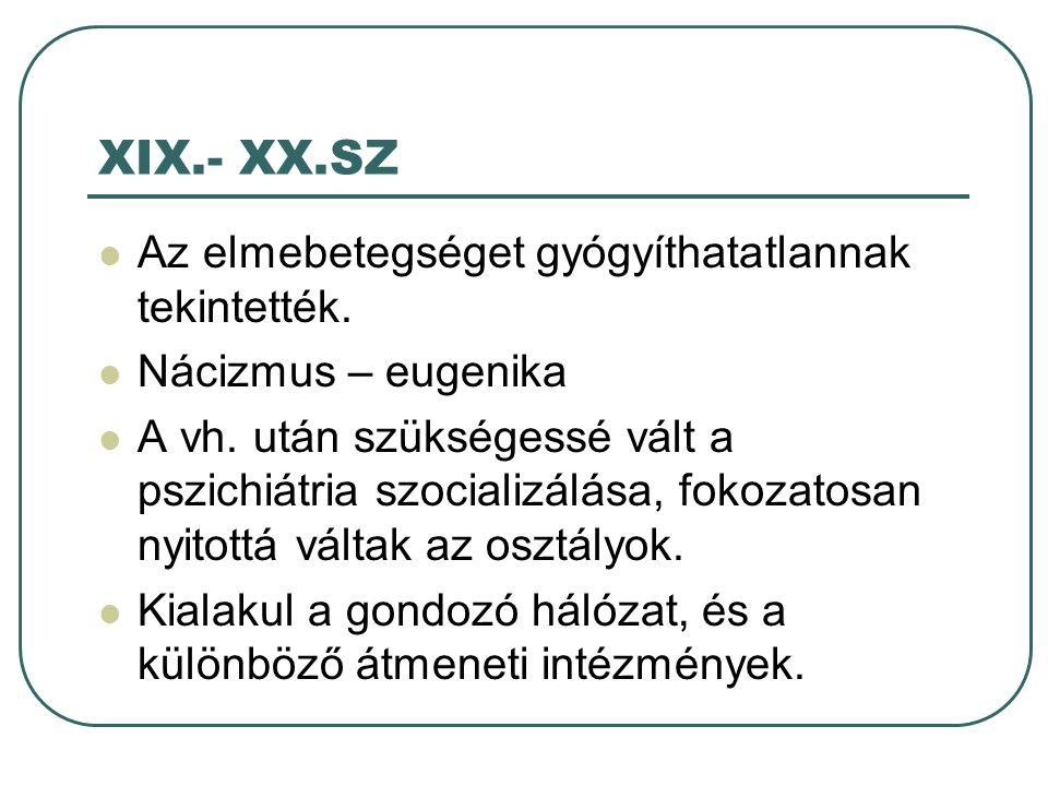 XIX.- XX.SZ Az elmebetegséget gyógyíthatatlannak tekintették.