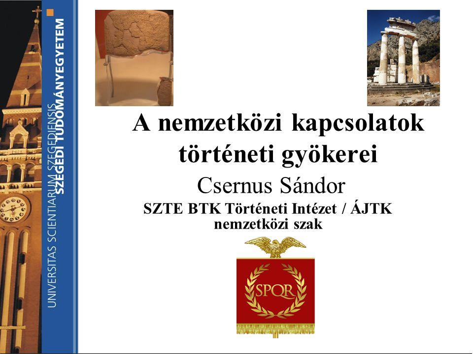 A nemzetközi kapcsolatok történeti gyökerei Csernus Sándor SZTE BTK Történeti Intézet / ÁJTK nemzetközi szak