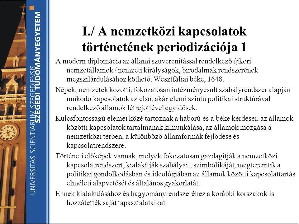 I./ A nemzetközi kapcsolatok történetének periodizációja 1 A modern diplomácia az állami szuverenitással rendelkező újkori nemzetállamok / nemzeti kir