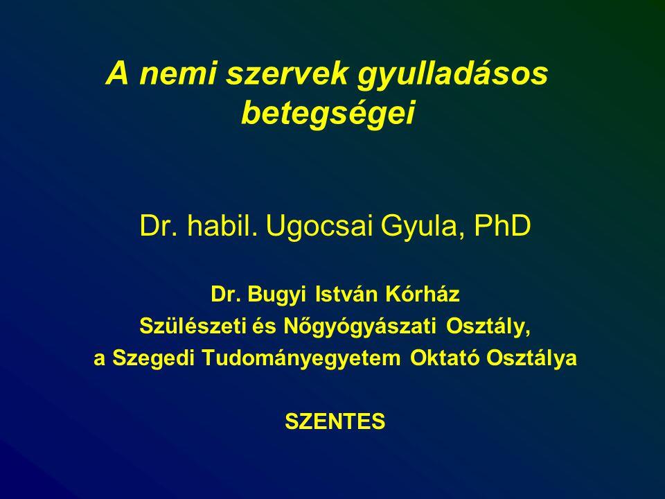 A nemi szervek gyulladásos betegségei Dr. habil. Ugocsai Gyula, PhD Dr. Bugyi István Kórház Szülészeti és Nőgyógyászati Osztály, a Szegedi Tudományegy