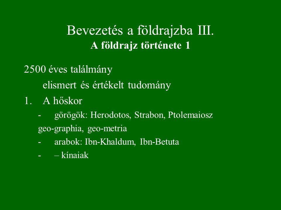Bevezetés a földrajzba III. A földrajz története 1 2500 éves találmány elismert és értékelt tudomány 1.A hőskor -görögök: Herodotos, Strabon, Ptolemai