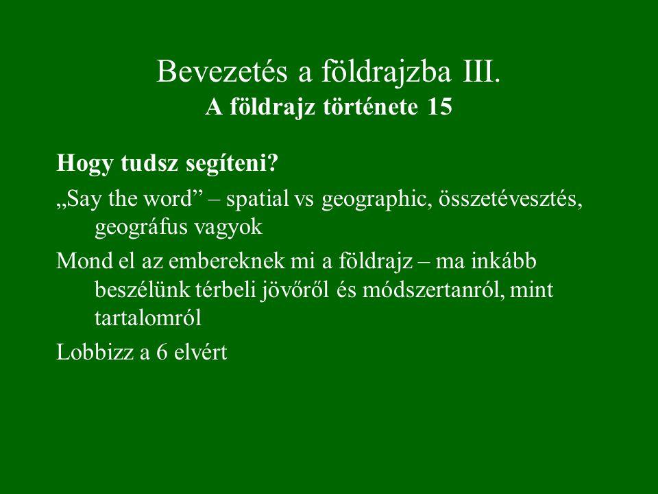 """Bevezetés a földrajzba III. A földrajz története 15 Hogy tudsz segíteni? """"Say the word"""" – spatial vs geographic, összetévesztés, geográfus vagyok Mond"""