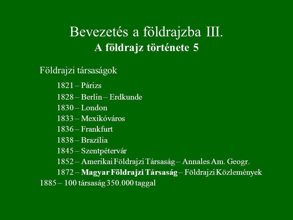 Bevezetés a földrajzba III. A földrajz története 5 Földrajzi társaságok 1821 – Párizs 1828 – Berlin – Erdkunde 1830 – London 1833 – Mexikóváros 1836 –