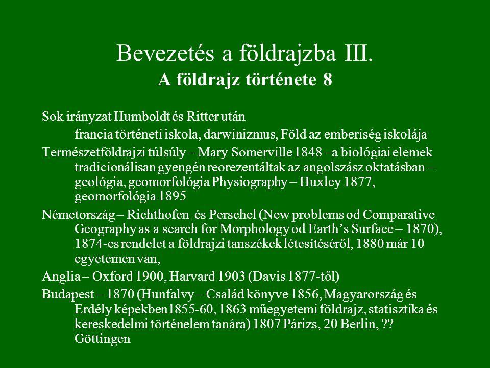 Bevezetés a földrajzba III. A földrajz története 8 Sok irányzat Humboldt és Ritter után francia történeti iskola, darwinizmus, Föld az emberiség iskol