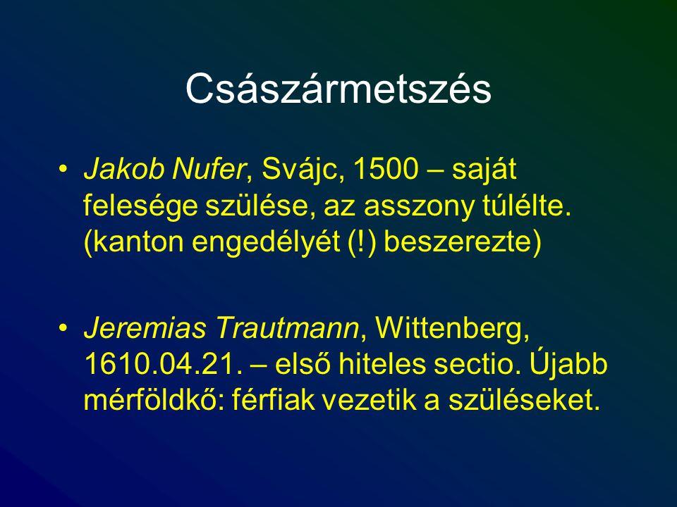 Császármetszés Jakob Nufer, Svájc, 1500 – saját felesége szülése, az asszony túlélte. (kanton engedélyét (!) beszerezte) Jeremias Trautmann, Wittenber