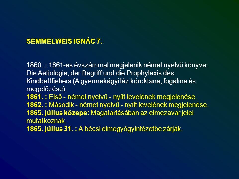 SEMMELWEIS IGNÁC 7. 1860. : 1861-es évszámmal megjelenik német nyelvű könyve: Die Aetiologie, der Begriff und die Prophylaxis des Kindbettfiebers (A g
