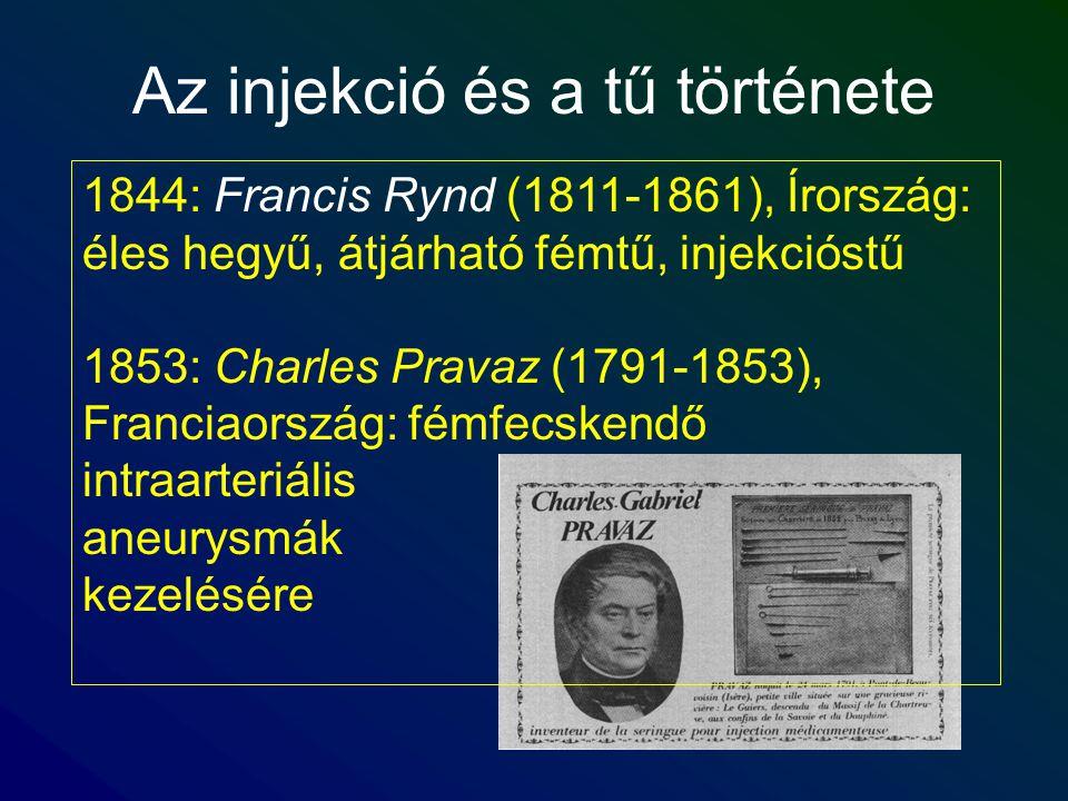 Az injekció és a tű története 1844: Francis Rynd (1811-1861), Írország: éles hegyű, átjárható fémtű, injekcióstű 1853: Charles Pravaz (1791-1853), Fra