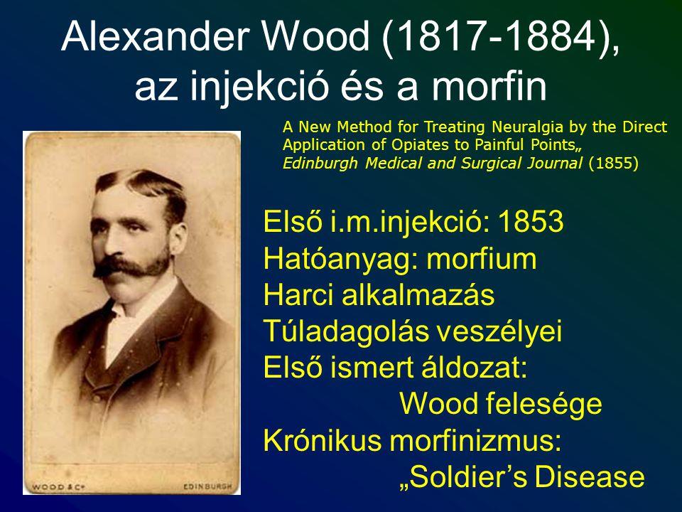 Alexander Wood (1817-1884), az injekció és a morfin Első i.m.injekció: 1853 Hatóanyag: morfium Harci alkalmazás Túladagolás veszélyei Első ismert áldo