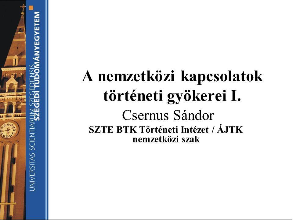 A nemzetközi kapcsolatok történeti gyökerei I. Csernus Sándor SZTE BTK Történeti Intézet / ÁJTK nemzetközi szak