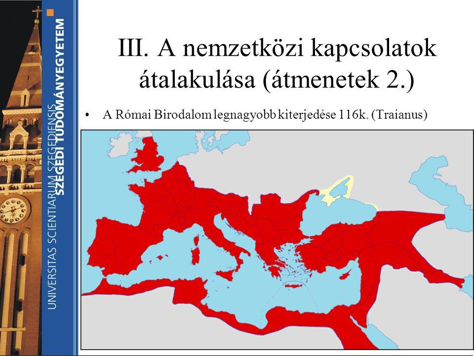 III. A nemzetközi kapcsolatok átalakulása (átmenetek 2.) A Római Birodalom legnagyobb kiterjedése 116k. (Traianus)