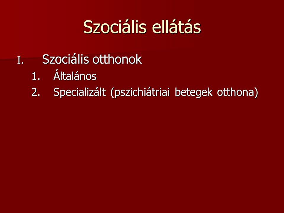 Szociális ellátás I. Szociális otthonok 1.Általános 2.Specializált (pszichiátriai betegek otthona)