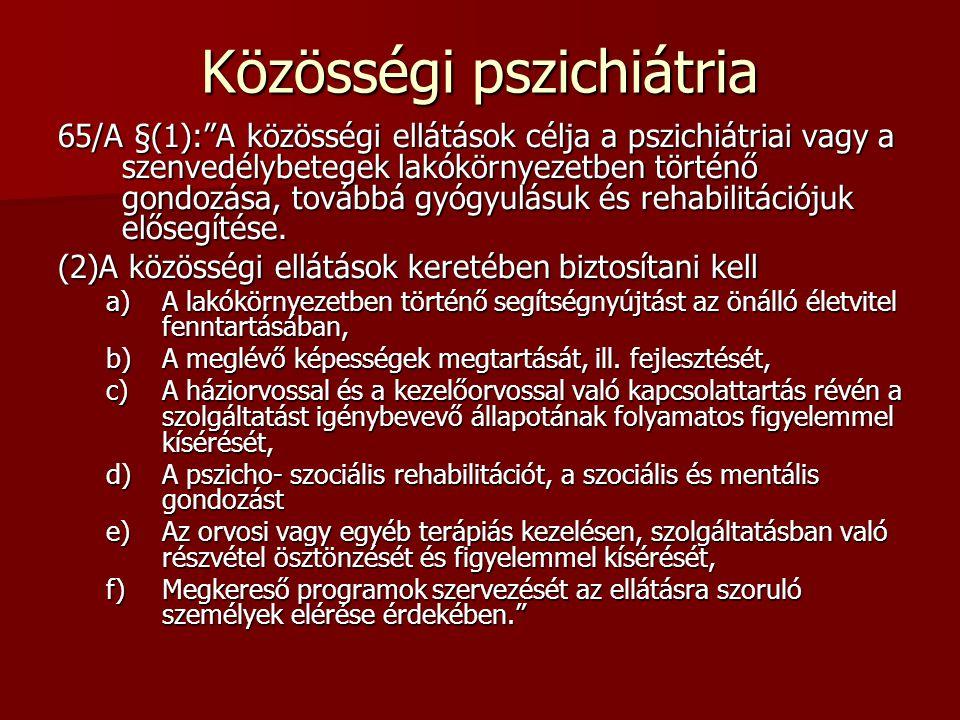 """Közösségi pszichiátria 65/A §(1):""""A közösségi ellátások célja a pszichiátriai vagy a szenvedélybetegek lakókörnyezetben történő gondozása, továbbá gyó"""