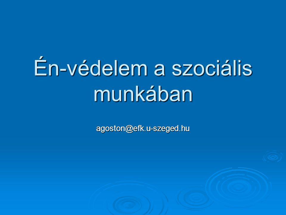 Én-védelem a szociális munkában agoston@efk.u-szeged.hu