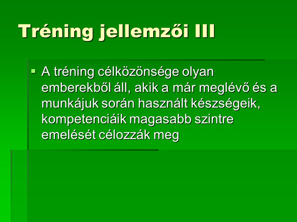 Tréning jellemzői III  A tréning célközönsége olyan emberekből áll, akik a már meglévő és a munkájuk során használt készségeik, kompetenciáik magasab