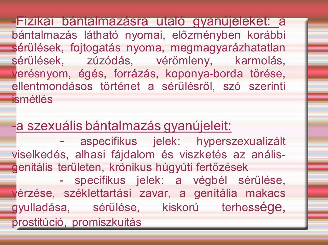 -Fizikai bántalmazásra utaló gyanújeleket: a bántalmazás látható nyomai, előzményben korábbi sérülések, fojtogatás nyoma, megmagyarázhatatlan sérülések, zúzódás, vérömleny, karmolás, verésnyom, égés, forrázás, koponya-borda törése, ellentmondásos történet a sérülésről, szó szerinti ismétlés -a szexuális bántalmazás gyanújeleit: - aspecifikus jelek: hyperszexualizált viselkedés, alhasi fájdalom és viszketés az anális- genitális területen, krónikus húgyúti fertőzések - specifikus jelek: a végbél sérülése, vérzése, széklettartási zavar, a genitália makacs gyulladása, sérülése, kiskorú terhess ége, prostitúció, promiszkuitás