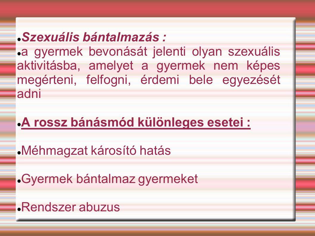Szexuális bántalmazás : a gyermek bevonását jelenti olyan szexuális aktivitásba, amelyet a gyermek nem képes megérteni, felfogni, érdemi bele egyezését adni A rossz bánásmód különleges esetei : Méhmagzat károsító hatás Gyermek bántalmaz gyermeket Rendszer abuzus
