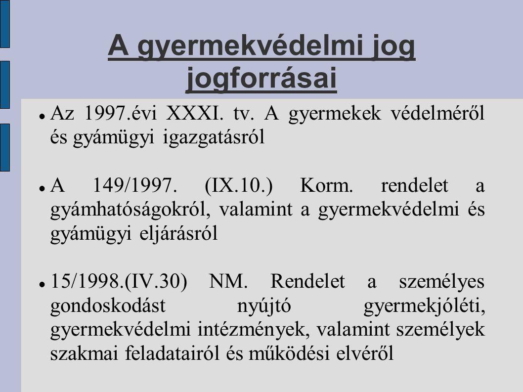 A gyermekvédelmi jog jogforrásai Az 1997.évi XXXI. tv. A gyermekek védelméről és gyámügyi igazgatásról A 149/1997. (IX.10.) Korm. rendelet a gyámhatós