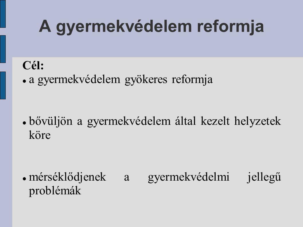 A gyermekvédelem reformja Cél: a gyermekvédelem gyökeres reformja bővüljön a gyermekvédelem által kezelt helyzetek köre mérséklődjenek a gyermekvédelm