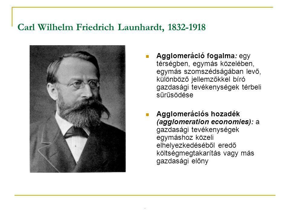 Carl Wilhelm Friedrich Launhardt, 1832-1918 Agglomeráció fogalma: egy térségben, egymás közelében, egymás szomszédságában levő, különböző jellemzőkkel bíró gazdasági tevékenységek térbeli sűrűsödése Agglomerációs hozadék (agglomeration economies): a gazdasági tevékenységek egymáshoz közeli elhelyezkedéséből eredő költségmegtakarítás vagy más gazdasági előny.