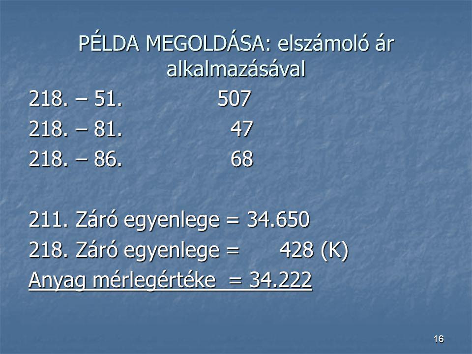 16 PÉLDA MEGOLDÁSA: elszámoló ár alkalmazásával 218. – 51.507 218. – 81. 47 218. – 86. 68 211. Záró egyenlege = 34.650 218. Záró egyenlege = 428 (K) A